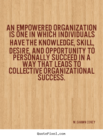 An empowered organization is one in which individuals have the knowledge,.. M. Shawn Covey  success quote