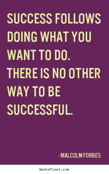 Success follows doing what you want to do. there is no other way to.. Malcolm Forbes top success quote