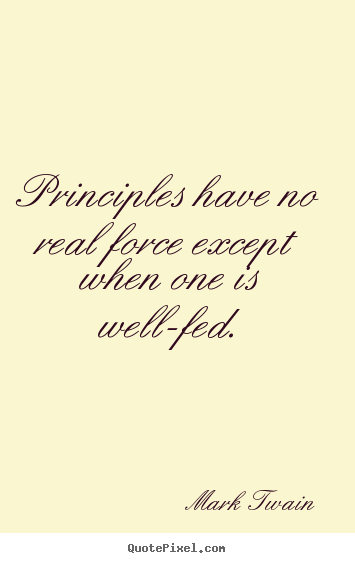 Quotes about success - Principles have no real force except when one is well-fed.