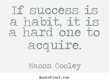 Make picture quote about success - If success is a habit, it is a hard one to acquire.