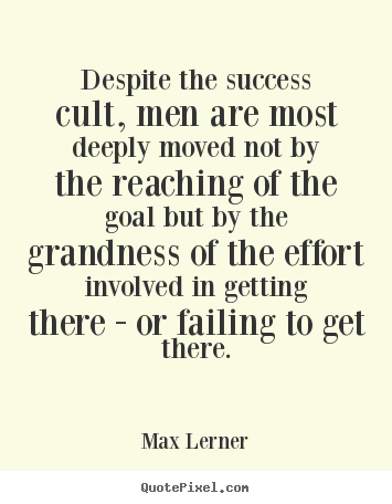 Max Lerner image quotes - Despite the success cult, men are most deeply moved not by the reaching.. - Success quotes