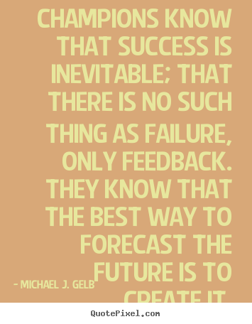 Champions know that success is inevitable; that there is no such thing.. Michael J. Gelb popular success quotes