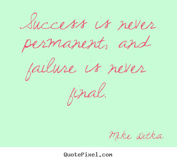 Quotes about success - Success is never permanent, and failure is never final.
