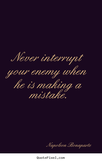 Design your own poster quotes about success - Never interrupt your enemy when he is making a mistake.