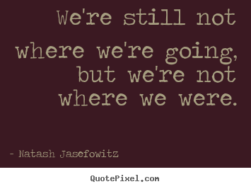 Quotes about success - We're still not where we're going, but we're..