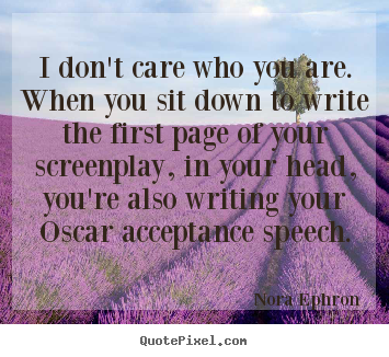 Sayings about success - I don't care who you are. when you sit down to write the first page of..