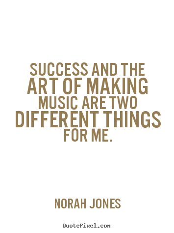 Success quote - Success and the art of making music are two different things..