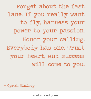 Oprah Winfrey picture quotes - Forget about the fast lane. if you really want to fly, harness.. - Success quotes