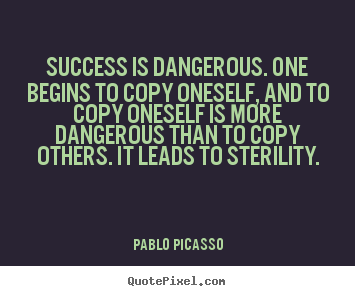 Quotes about success - Success is dangerous. one begins to copy oneself, and to copy oneself..
