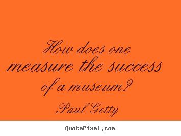 Paul Getty image quote - How does one measure the success of a museum? - Success quote