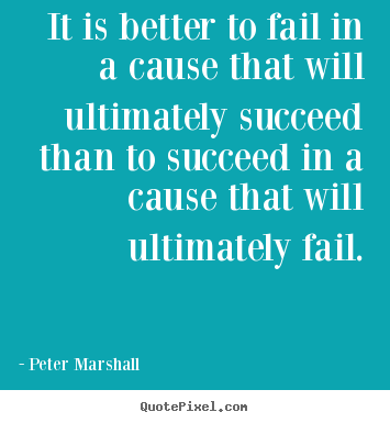 Quote about success - It is better to fail in a cause that will ultimately..