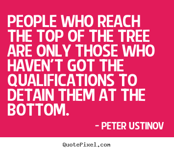 People who reach the top of the tree are only those.. Peter Ustinov top success quotes