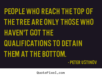 Make personalized picture quotes about success - People who reach the top of the tree are only..