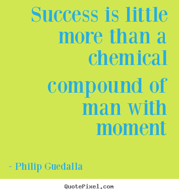 How to design photo quotes about success - Success is little more than a chemical compound of man..