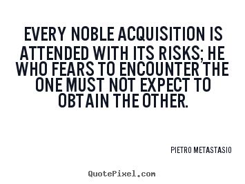 Success sayings - Every noble acquisition is attended with its risks; he..