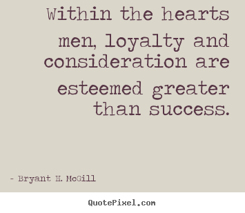Success quotes - Within the hearts men, loyalty and consideration..
