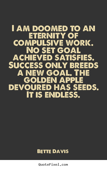 Quote about success - I am doomed to an eternity of compulsive work. no set goal..