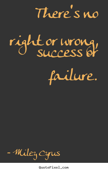 Design custom picture sayings about success - There's no right or wrong, success or failure.