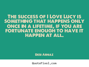The success of i love lucy is something that happens only once in.. Desi Arnaz good success quotes