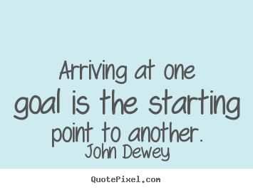 John Dewey pictures sayings - Arriving at one goal is the starting point to another. - Success quotes