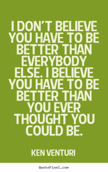 Quotes about success - I don't believe you have to be better than..