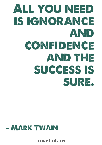 All you need is ignorance and confidence and the success is sure. Mark Twain greatest success quotes