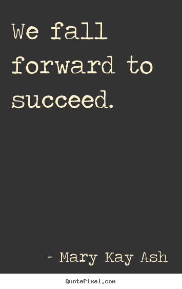Success quotes - We fall forward to succeed.