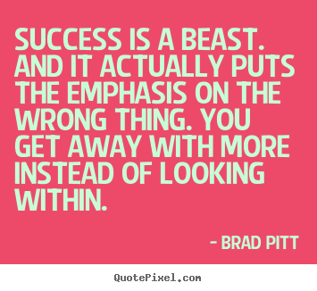 Success is a beast. and it actually puts the emphasis.. Brad Pitt best success quotes