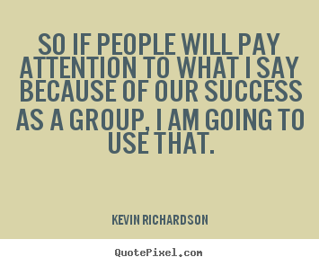 Success quotes - So if people will pay attention to what i say because of our success..