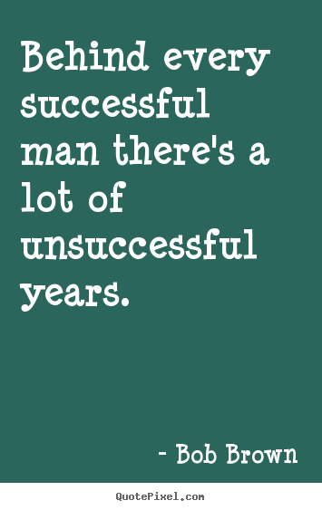 Success quotes - Behind every successful man there's a lot of unsuccessful years.