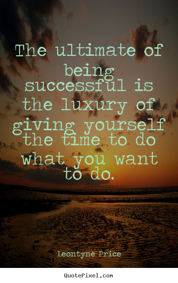 Leontyne Price picture quotes - The ultimate of being successful is the luxury.. - Success quotes