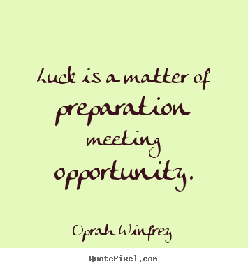 luck is a matter of preparation meeting opportunity essay Luck is a matter of preparation meeting opportunity  the meeting of preparation with opportunity generates the offspring we call luck anthony robbins.