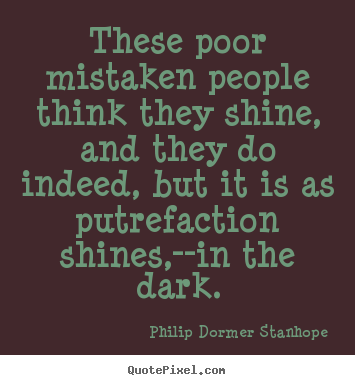 Philip Dormer Stanhope image quotes - These poor mistaken people think they shine,.. - Success quotes