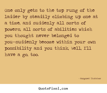 One only gets to the top rung of the ladder by steadily climbing.. Margaret Thatcher  success quote