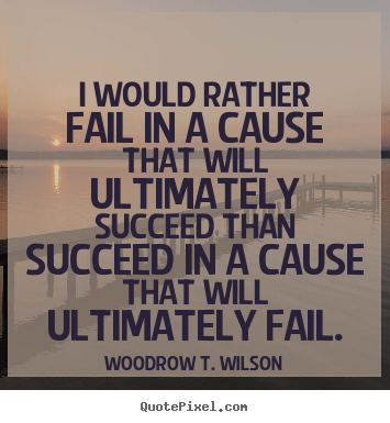 Success quote - I would rather fail in a cause that will ultimately..