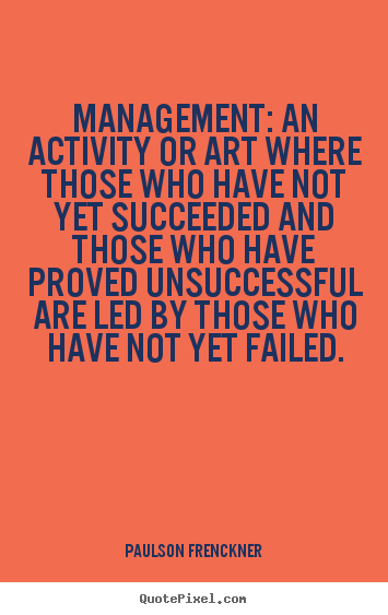 Management: an activity or art where those who.. Paulson Frenckner good success quotes