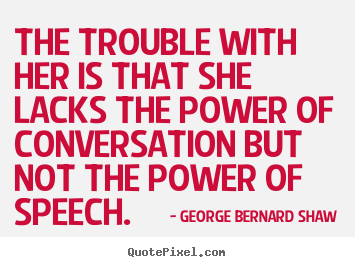 George Bernard Shaw poster quote - The trouble with her is that she lacks the power of conversation.. - Success quote