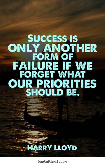 Quote about success - Success is only another form of failure if we forget what our priorities..