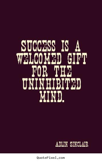 Quotes about success - Success is a welcomed gift for the uninhibited mind.
