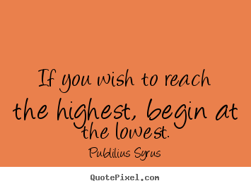 Publilius Syrus picture quotes - If you wish to reach the highest, begin at the.. - Success quote