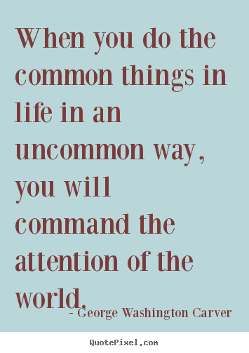 When you do the common things in life in.. George Washington Carver  success quote