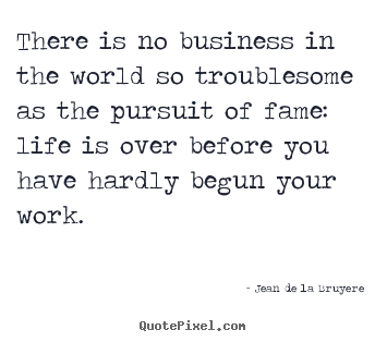 Quote about success - There is no business in the world so troublesome..