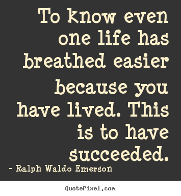 Make personalized picture quotes about success - To know even one life has breathed easier because..
