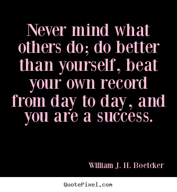 William J. H. Boetcker image quotes - Never mind what others do; do better than yourself, beat your own.. - Success sayings