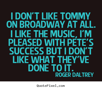 Roger Daltrey picture quote - I don't like tommy on broadway at all. i like the music,.. - Success quote