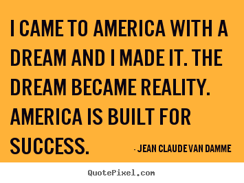 I came to america with a dream and i made it. the dream became reality... Jean Claude Van Damme popular success sayings