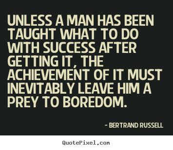 Success quotes - Unless a man has been taught what to do with success after getting..