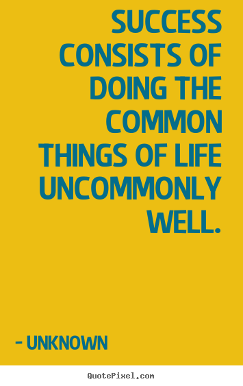 Quote about success - Success consists of doing the common things of life uncommonly..