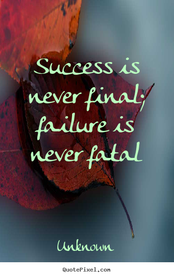Quotes about success - Success is never final; failure is never fatal