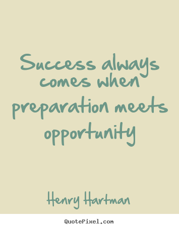 Success always comes when preparation meets.. Henry Hartman good success quotes